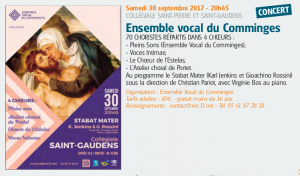 Samedi 30 septembre 2017 - 20h45 COLLÉGIALE SAINT-PIERRE ET SAINT-GAUDENS CONCERT Ensemble vocal du Comminges 70 CHORISTES RÉPARTIS DANS 4 CHŒURS : - Pleins Sons (Ensemble Vocal du Comminges), - Voces Intimae, - Le Chœur de l'Estelas, - L'Atelier choral de Portet. Au programme le Stabat Mater (Karl Jenkins et Gioachino Rossini) sous la direction de Christian Pariot, avec Virginie Bos au piano. Organisation : Ensemble Vocal du Comminges Tarifs adultes : 10 € - gratuit moins de 16 ans Renseignements : contact@evc31.net - Tél. 05 61 87 28 18