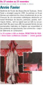 Du 27 octobre au 25 novembre VERNISSAGE LE JEUDI 26 OCTOBRE À 19H15 Annie Favier Diplômée de l'Ecole des Beaux-Arts de Toulouse, Annie Favier a enseigné jusqu'en 1985. Sa peinture se lit par thèmes qui expriment les chocs émotionnels de sa vie. Chacune de ces rencontres esthétiques déclenche un travail frénétique de dessins, peintures, pastels, techniques mixtes,... tant sur papier que sur toile ou sur papier Kraft. Elle peut nous offrir les parasols fermés de ses promenades matinales en Avignon qui ressemblent à des pénitents encapuchonnés, tout comme les « corps » de bâtiments en construction. Le 26 octobre à 18h au théâtre, PROJECTION DU FILM : « Annie Favier confidences d'atelier » - entrée gratuite