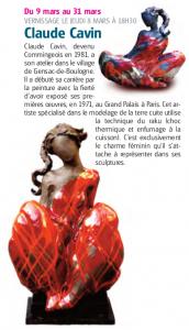 Du 9 mars au 31 mars VERNISSAGE LE JEUDI 8 MARS À 18H30 Claude Cavin Claude Cavin, devenu Commingeois en 1981, a son atelier dans le village de Gensac-de-Boulogne. Il a débuté sa carrière par la peinture avec la fierté d'avoir exposé ses premières œuvres, en 1971, au Grand Palais à Paris. Cet artiste spécialisé dans le modelage de la terre cuite utilise la technique du raku (choc thermique et enfumage à la cuisson). C'est exclusivement le charme féminin qu'il s'attache à représenter dans ses sculptures.
