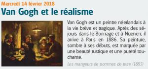 Mercredi 14 février 2018 Van Gogh et le réalisme Van Gogh est un peintre néerlandais à la vie brève et tragique. Après des séjours dans le Borinage et à Nuenen, il arrive à Paris en 1886. Sa peinture, sombre à ses débuts, est marquée par une beauté rustique et une pureté touchante. Les mangeurs de pommes de terre (1885)