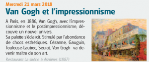 Mercredi 21 mars 2018 Van Gogh et l'impressionnismeA Paris, en 1886, Van Gogh, avec l'impressionnisme et le postimpressionnisme, découvre un nouvel univers. Sa palette s'éclaircit. Stimulé par l'abondance de chocs esthétiques, Cézanne, Gauguin, Toulouse-Lautrec, Seurat, Van Gogh va devenir maître de son art. Restaurant La sirène à Asnières (1887)