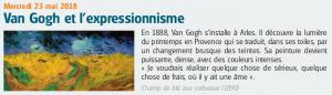 Mercredi 23 mai 2018 Van Gogh et l'expressionnisme En 1888, Van Gogh s'installe à Arles. Il découvre la lumière du printemps en Provence qui se traduit, dans ses toiles, par un changement brusque des teintes. Sa peinture devient puissante, dense, avec des couleurs intenses. « Je voudrais réaliser quelque chose de sérieux, quelque chose de frais, où il y ait une âme ». Champ de blé aux corbeaux (1890)