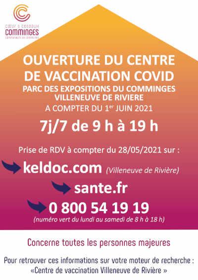Ouverture du Centre de Vaccination COVID Parc des Expositions du Comminges (Villeneuve de Rivire) A compter du 1er juin 2021 7j/7 de 9h  19h Prise de RDV  compter du 28/05/2021 sur :      keldoc.fr      sante.fr      0 800 54 19 19 (numro vert du lundi au samedi de 8h  18h)  Concerne toutes personnes majeures Pour retrouver ces informations sur votre moteur de recherche :      Centre de vaccination Villeneuve de Rivire